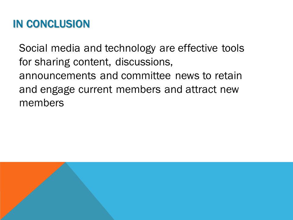 IN CONCLUSION Social media and technology are effective tools for sharing content, discussions, announcements and committee news to retain and engage current members and attract new members
