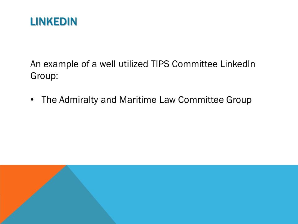 LINKEDIN An example of a well utilized TIPS Committee LinkedIn Group: The Admiralty and Maritime Law Committee Group