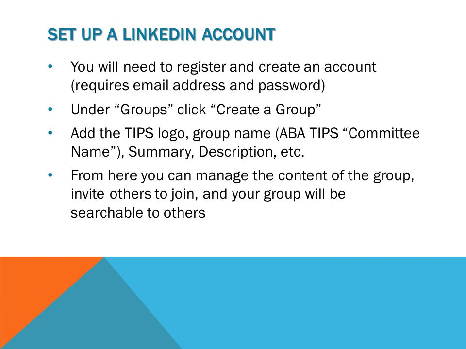 SET UP A LINKEDIN ACCOUNT You will need to register and create an account (requires email address and password) Under Groups click Create a Group Add the TIPS logo, group name (ABA TIPS Committee Name ), Summary, Description, etc.