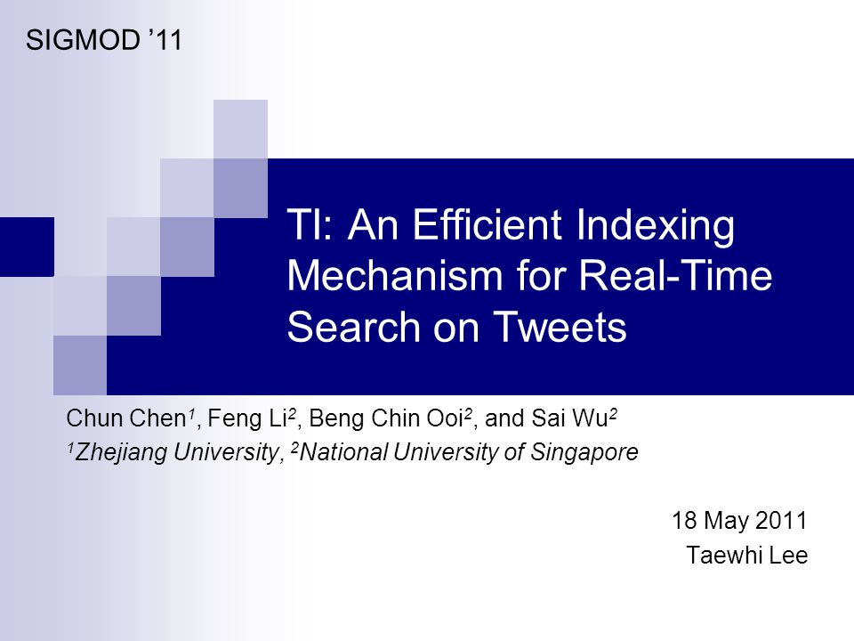 TI: An Efficient Indexing Mechanism for Real-Time Search on Tweets Chun Chen 1, Feng Li 2, Beng Chin Ooi 2, and Sai Wu 2 1 Zhejiang University, 2 National University of Singapore 18 May 2011 Taewhi Lee SIGMOD '11