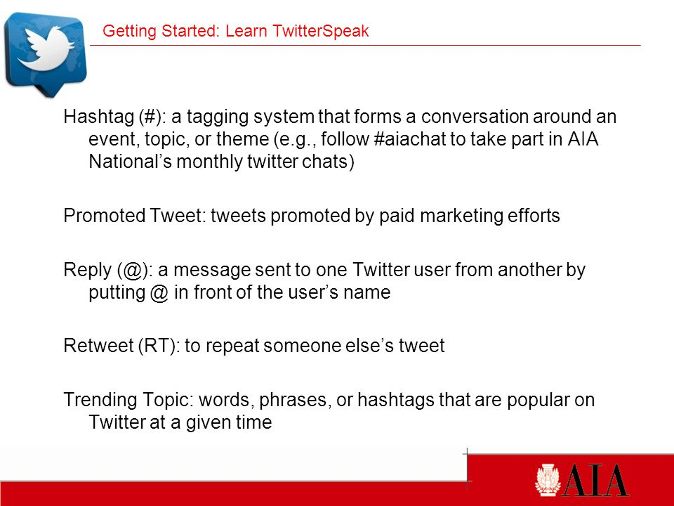 Hashtag (#): a tagging system that forms a conversation around an event, topic, or theme (e.g., follow #aiachat to take part in AIA National's monthly twitter chats) Promoted Tweet: tweets promoted by paid marketing efforts Reply (@): a message sent to one Twitter user from another by putting @ in front of the user's name Retweet (RT): to repeat someone else's tweet Trending Topic: words, phrases, or hashtags that are popular on Twitter at a given time Getting Started: Learn TwitterSpeak