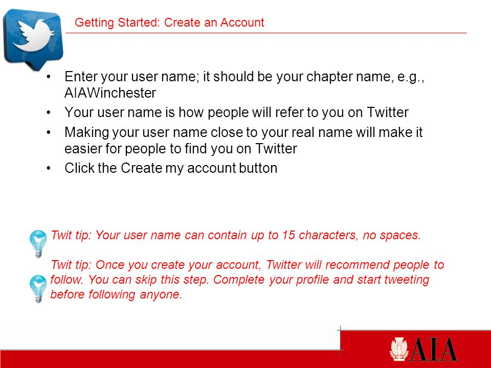 Enter your user name; it should be your chapter name, e.g., AIAWinchester Your user name is how people will refer to you on Twitter Making your user name close to your real name will make it easier for people to find you on Twitter Click the Create my account button Twit tip: Your user name can contain up to 15 characters, no spaces.