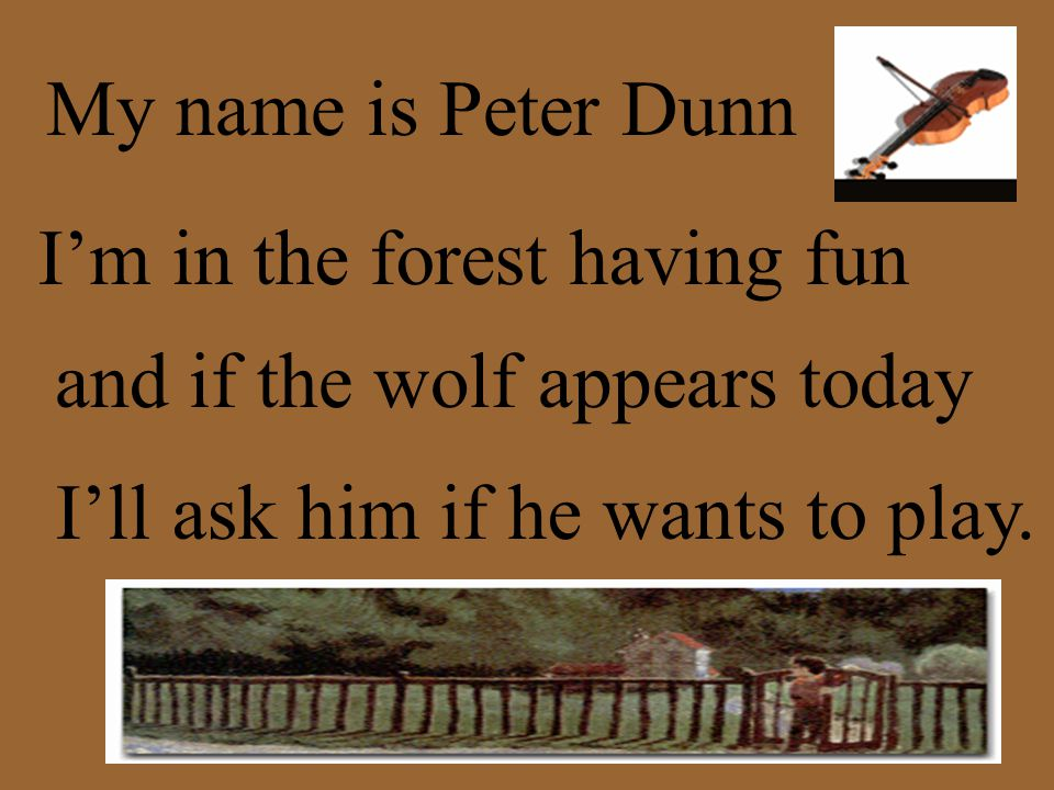 My name is Peter Dunn I'm in the forest having fun and if the wolf appears today I'll ask him if he wants to play.