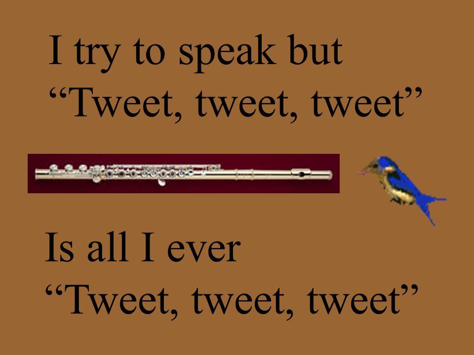 I try to speak but Tweet, tweet, tweet Is all I ever Tweet, tweet, tweet