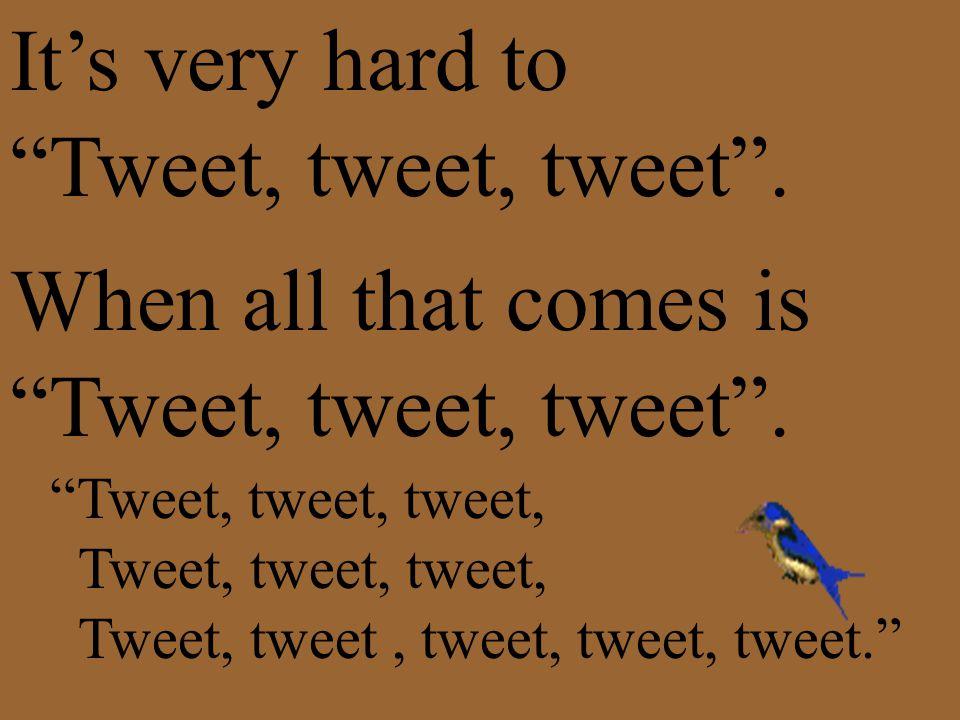 It's very hard to Tweet, tweet, tweet . When all that comes is Tweet, tweet, tweet .