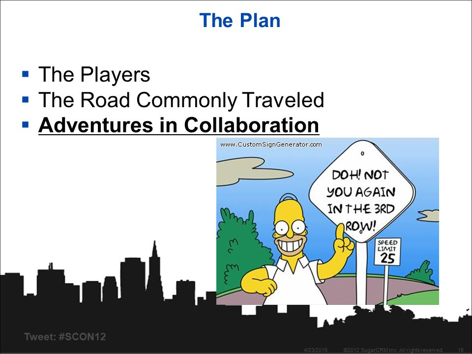 Tweet: #SCON12 The Plan  The Players  The Road Commonly Traveled  Adventures in Collaboration 4/23/2015©2012 SugarCRM Inc. All rights reserved.15