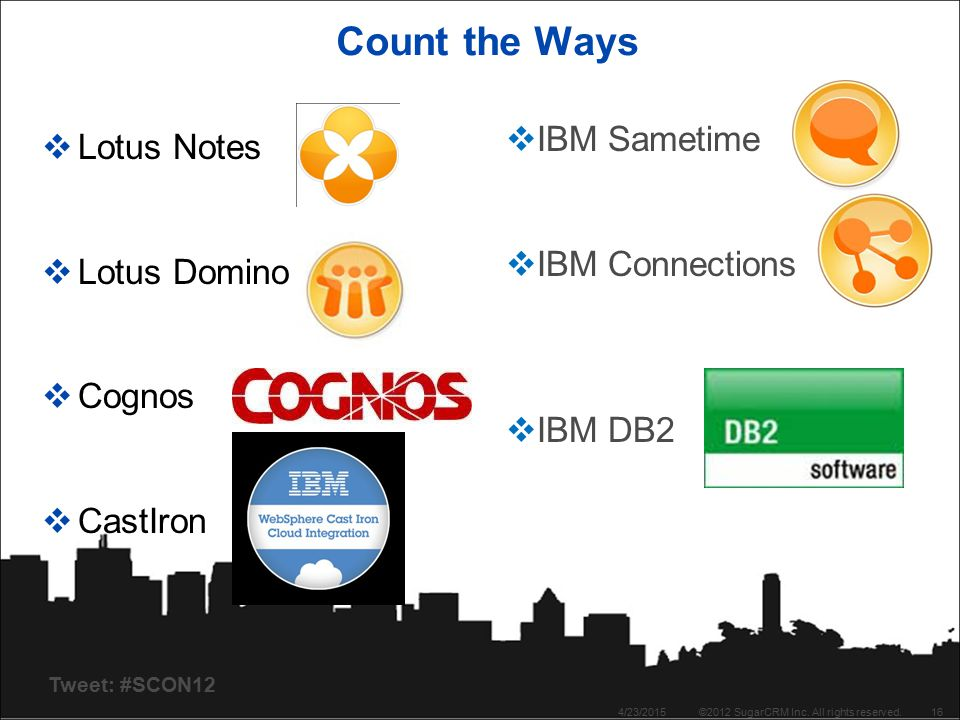 Tweet: #SCON12 Count the Ways  Lotus Notes  Lotus Domino  Cognos  CastIron 4/23/2015©2012 SugarCRM Inc. All rights reserved.16  IBM Sametime  IB