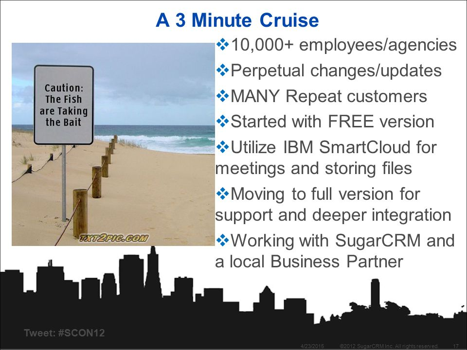 Tweet: #SCON12 A 3 Minute Cruise 4/23/2015©2012 SugarCRM Inc. All rights reserved.17  10,000+ employees/agencies  Perpetual changes/updates  MANY R