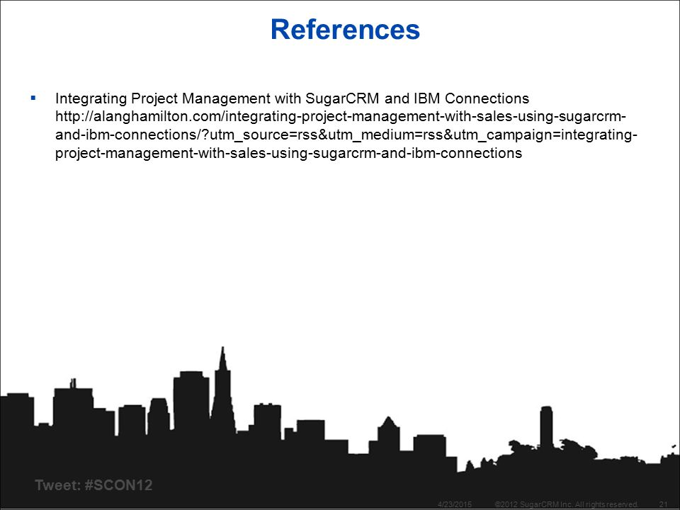 Tweet: #SCON12 References  Integrating Project Management with SugarCRM and IBM Connections   and-ibm-connections/ utm_source=rss&utm_medium=rss&utm_campaign=integrating- project-management-with-sales-using-sugarcrm-and-ibm-connections 4/23/2015©2012 SugarCRM Inc.