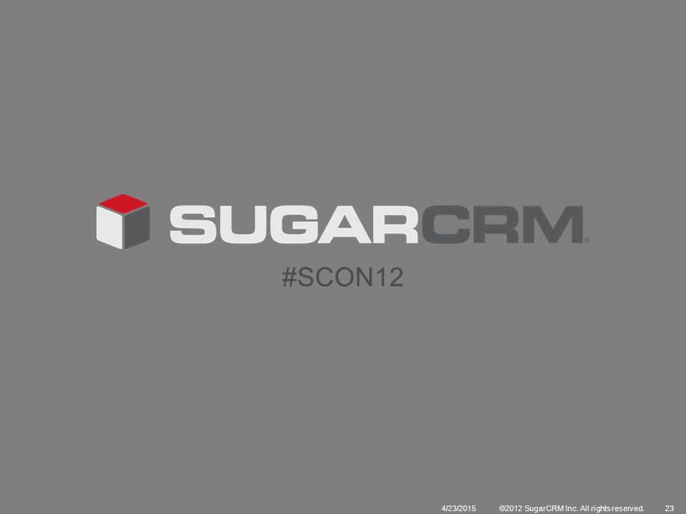 4/23/2015©2012 SugarCRM Inc. All rights reserved.23 #SCON12