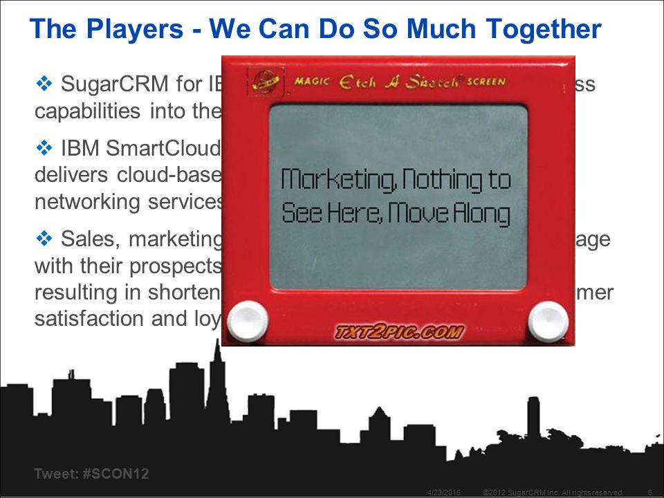 Tweet: #SCON12 The Players - We Can Do So Much Together 4/23/2015©2012 SugarCRM Inc. All rights reserved.6  SugarCRM for IBM SmartCloud places social