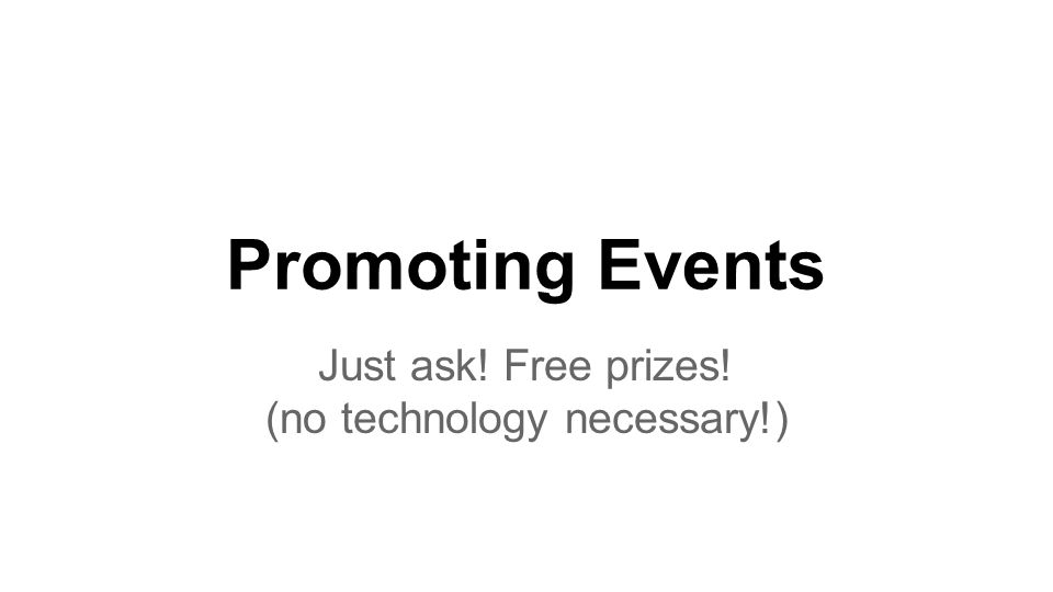 Promoting Events Just ask! Free prizes! (no technology necessary!)