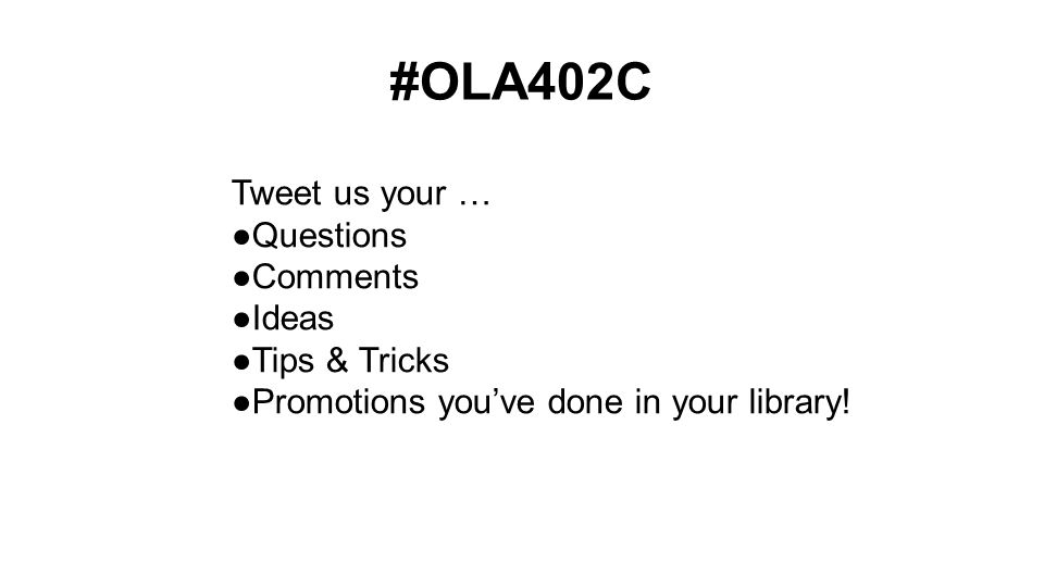 #OLA402C Tweet us your … ●Questions ●Comments ●Ideas ●Tips & Tricks ●Promotions you've done in your library!