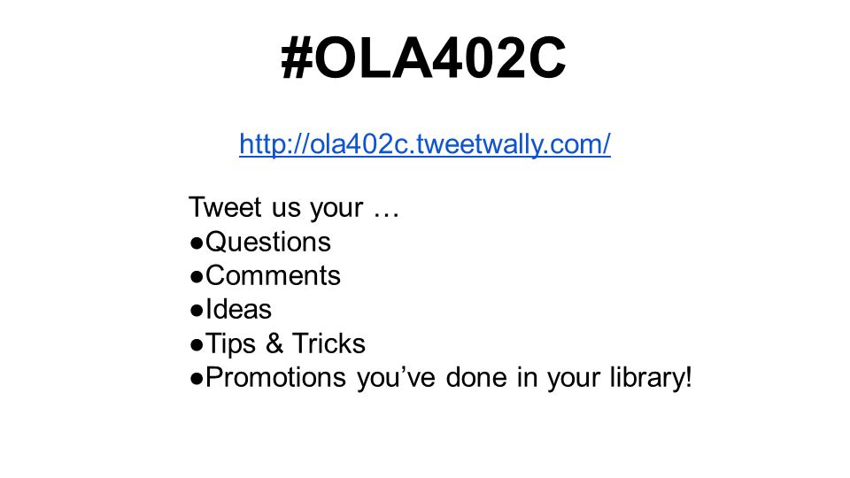 http://ola402c.tweetwally.com/ #OLA402C Tweet us your … ●Questions ●Comments ●Ideas ●Tips & Tricks ●Promotions you've done in your library!