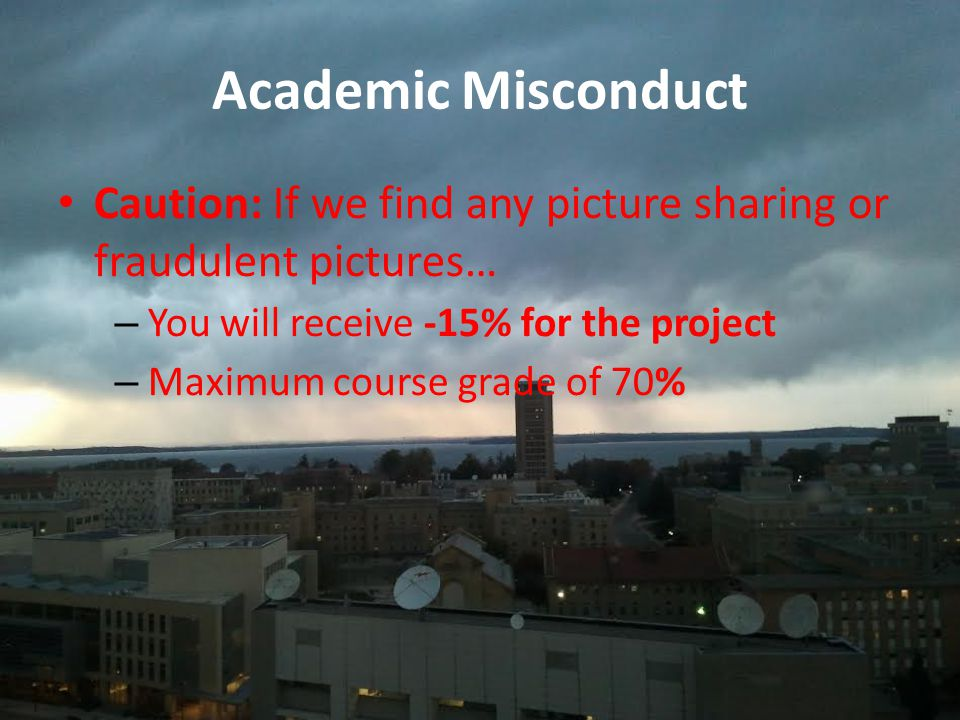 Academic Misconduct Caution: If we find any picture sharing or fraudulent pictures… –You will receive -15% for the project –Maximum course grade of 70%