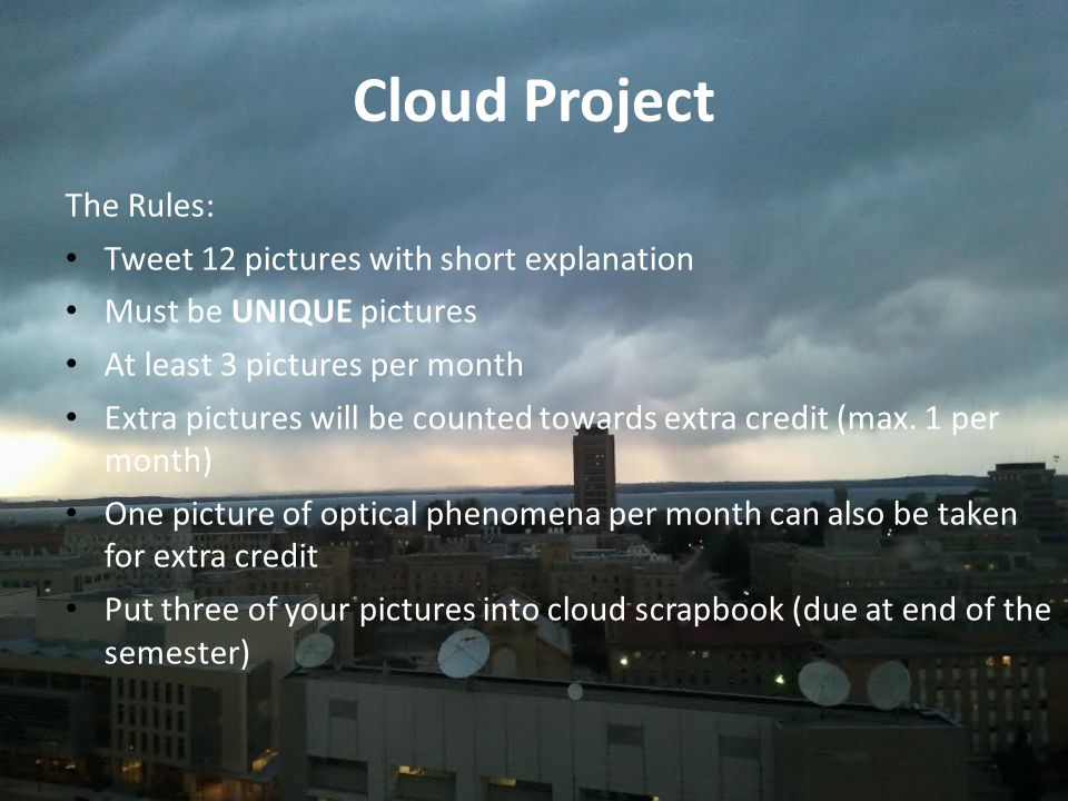 Cloud Project The Rules: Tweet 12 pictures with short explanation Must be UNIQUE pictures At least 3 pictures per month Extra pictures will be counted towards extra credit (max.