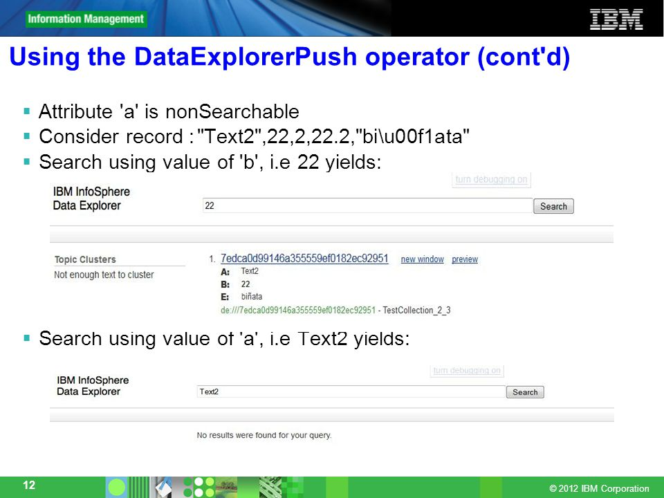 © 2012 IBM Corporation 12 Using the DataExplorerPush operator (cont d)  Attribute a is nonSearchable  Consider record : Text2 ,22,2,22.2, bi\u00f1ata  Search using value of b , i.e 22 yields:  Search using value of a , i.e Text2 yields: