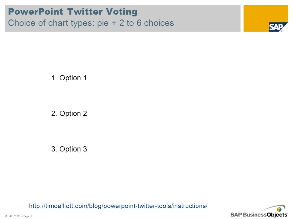 PowerPoint Twitter Voting Choice of chart types: pie + 2 to 6 choices © SAP 2009 / Page 8 http://timoelliott.com/blog/powerpoint-twitter-tools/instructions/ 1.