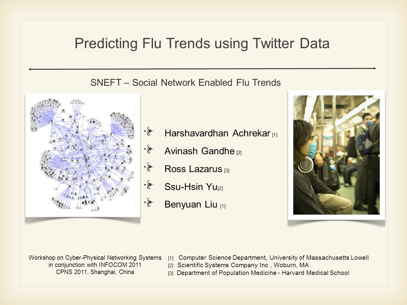 Predicting Flu Trends using Twitter Data Harshavardhan Achrekar [1] Avinash Gandhe [ 2 ] Ross Lazarus [3] Ssu-Hsin Yu [2] Benyuan Liu [1] Workshop on Cyber-Physical Networking Systems in conjunction with INFOCOM 2011 CPNS 2011, Shanghai, China SNEFT – Social Network Enabled Flu Trends [1] Computer Science Department, University of Massachusetts Lowell [2] Scientific Systems Company Inc, Woburn, MA [3] Department of Population Medicine - Harvard Medical School