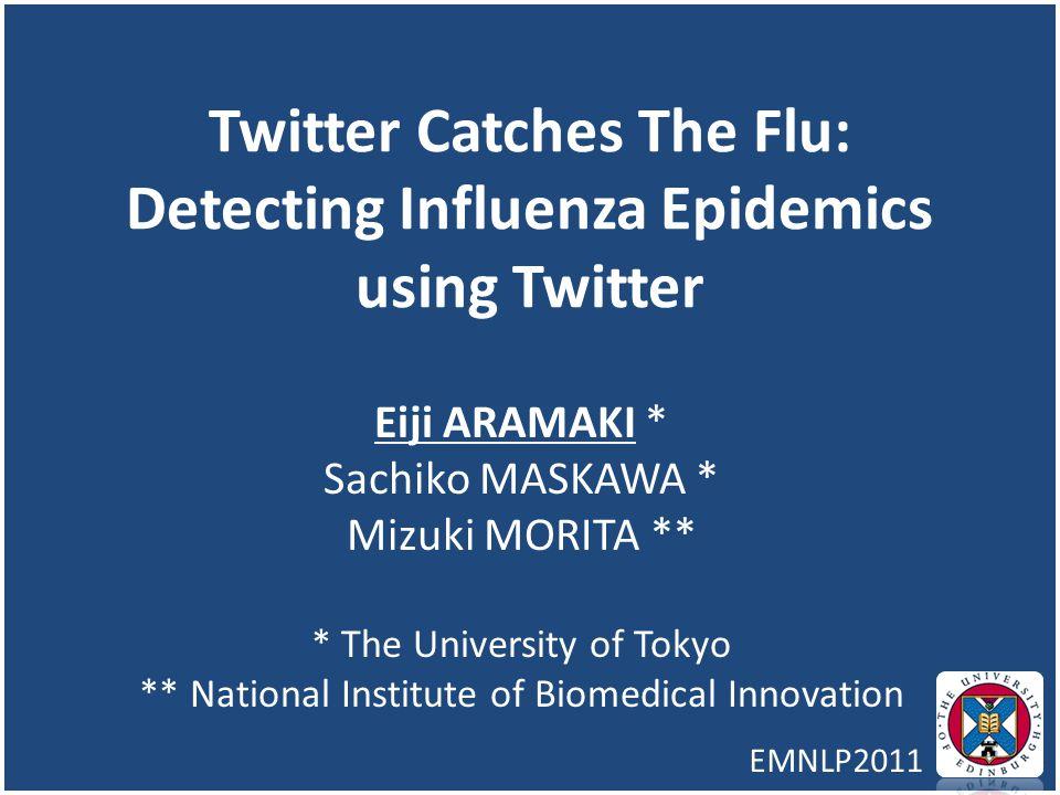 Twitter Catches The Flu: Detecting Influenza Epidemics using Twitter Eiji ARAMAKI * Sachiko MASKAWA * Mizuki MORITA ** * The University of Tokyo ** Na