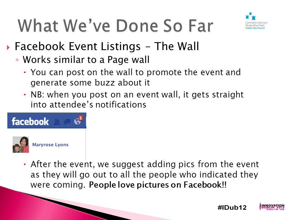  Facebook Event Listings – The Wall ◦ Works similar to a Page wall  You can post on the wall to promote the event and generate some buzz about it  NB: when you post on an event wall, it gets straight into attendee's notifications  After the event, we suggest adding pics from the event as they will go out to all the people who indicated they were coming.