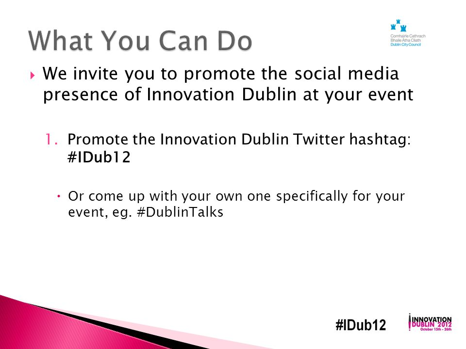  We invite you to promote the social media presence of Innovation Dublin at your event 1.Promote the Innovation Dublin Twitter hashtag: #IDub12  Or come up with your own one specifically for your event, eg.