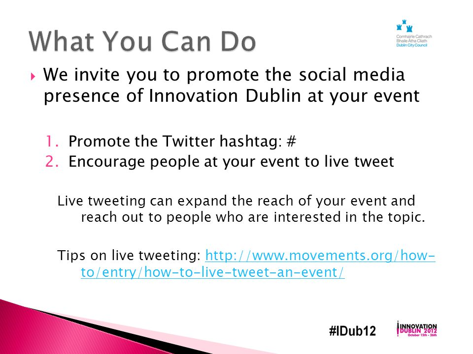  We invite you to promote the social media presence of Innovation Dublin at your event 1.Promote the Twitter hashtag: # 2.Encourage people at your event to live tweet Live tweeting can expand the reach of your event and reach out to people who are interested in the topic.