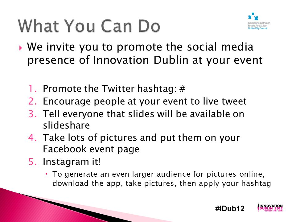  We invite you to promote the social media presence of Innovation Dublin at your event 1.Promote the Twitter hashtag: # 2.Encourage people at your event to live tweet 3.Tell everyone that slides will be available on slideshare 4.Take lots of pictures and put them on your Facebook event page 5.Instagram it.