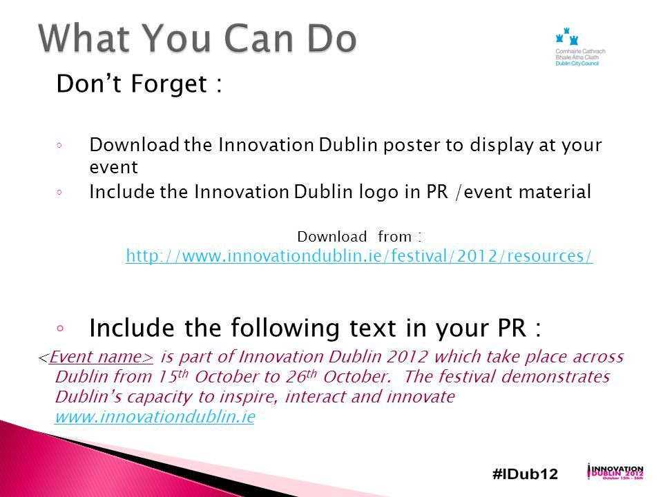 Don't Forget : ◦ Download the Innovation Dublin poster to display at your event ◦ Include the Innovation Dublin logo in PR /event material Download from : http://www.innovationdublin.ie/festival/2012/resources/ http://www.innovationdublin.ie/festival/2012/resources/ ◦ Include the following text in your PR : is part of Innovation Dublin 2012 which take place across Dublin from 15 th October to 26 th October.