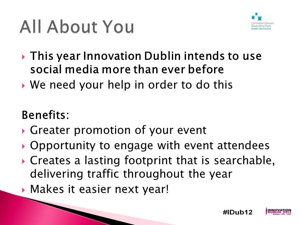  This year Innovation Dublin intends to use social media more than ever before  We need your help in order to do this Benefits:  Greater promotion of your event  Opportunity to engage with event attendees  Creates a lasting footprint that is searchable, delivering traffic throughout the year  Makes it easier next year!