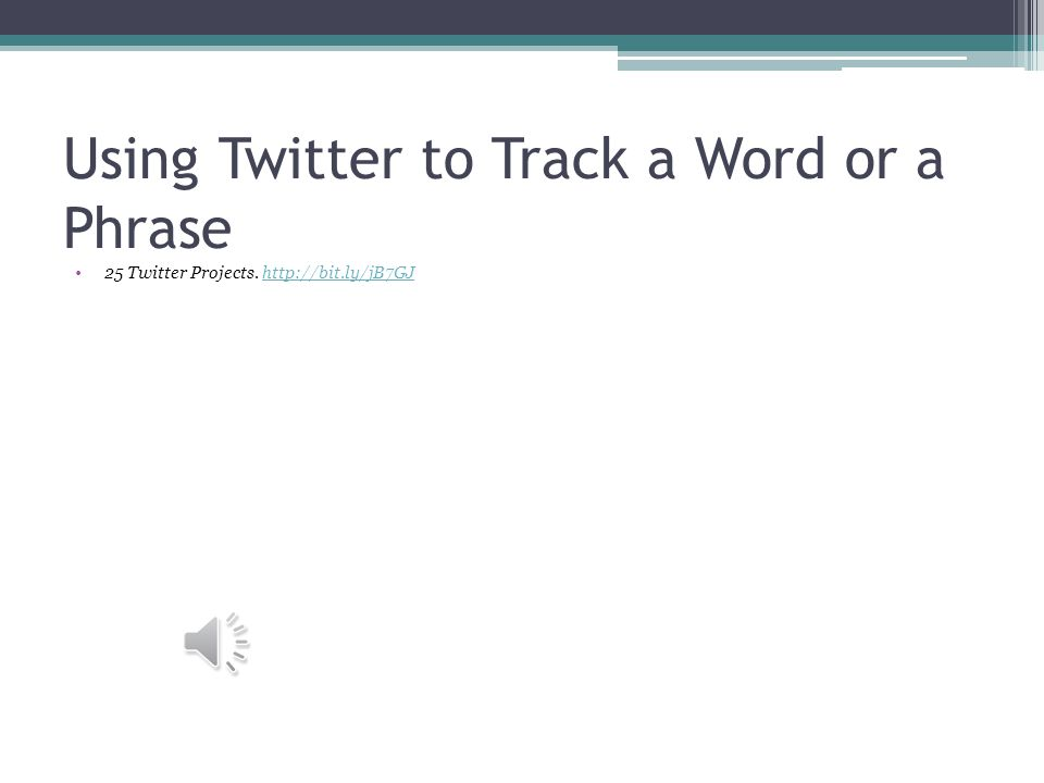 Using Twitter to Track a Word or a Phrase 25 Twitter Projects.