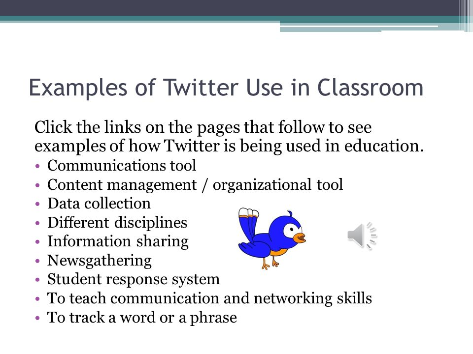 Examples of Twitter Use in Classroom Click the links on the pages that follow to see examples of how Twitter is being used in education.