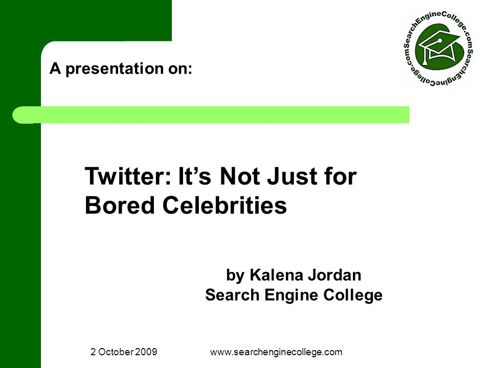 2 October 2009www.searchenginecollege.com A presentation on: Twitter: It's Not Just for Bored Celebrities by Kalena Jordan Search Engine College