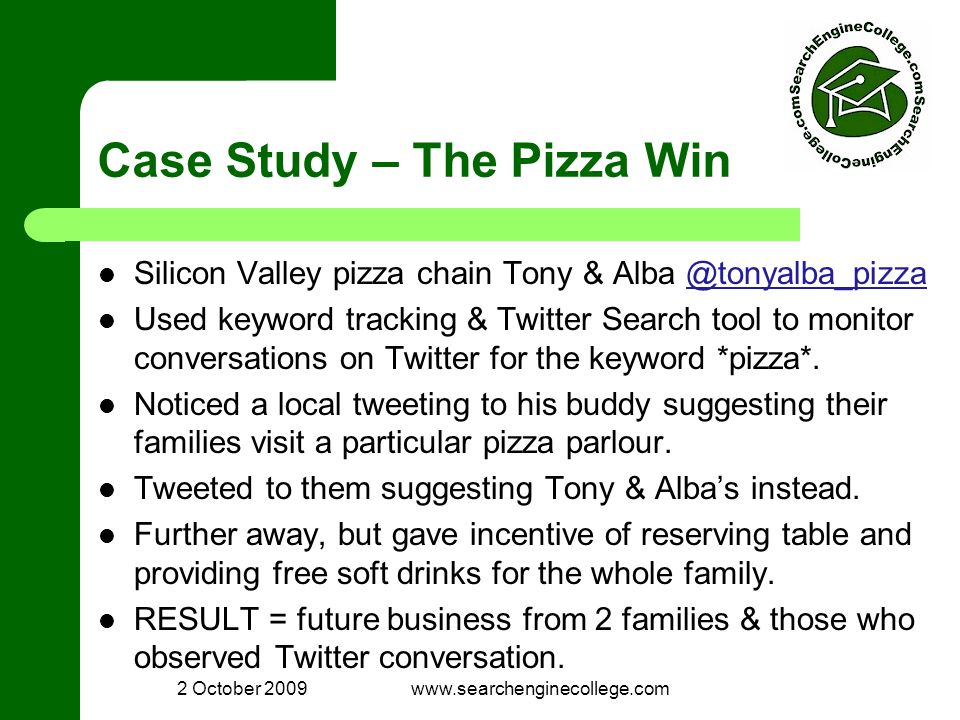 2 October 2009www.searchenginecollege.com Case Study – The Pizza Win Silicon Valley pizza chain Tony & Alba @tonyalba_pizza@tonyalba_pizza Used keyword tracking & Twitter Search tool to monitor conversations on Twitter for the keyword *pizza*.