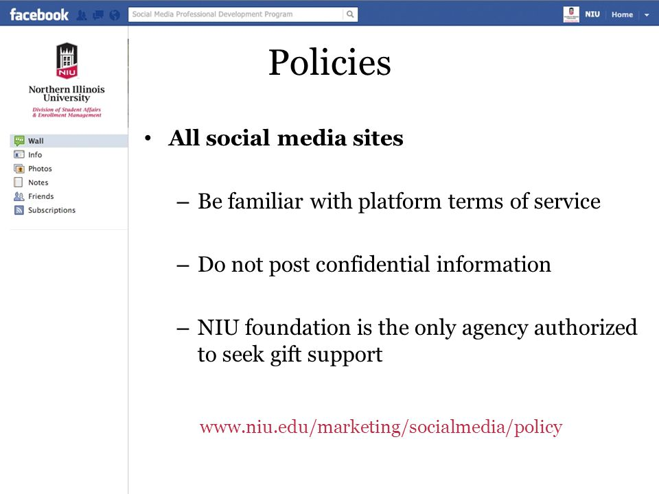 Policies All social media sites – Be familiar with platform terms of service – Do not post confidential information – NIU foundation is the only agency authorized to seek gift support www.niu.edu/marketing/socialmedia/policy
