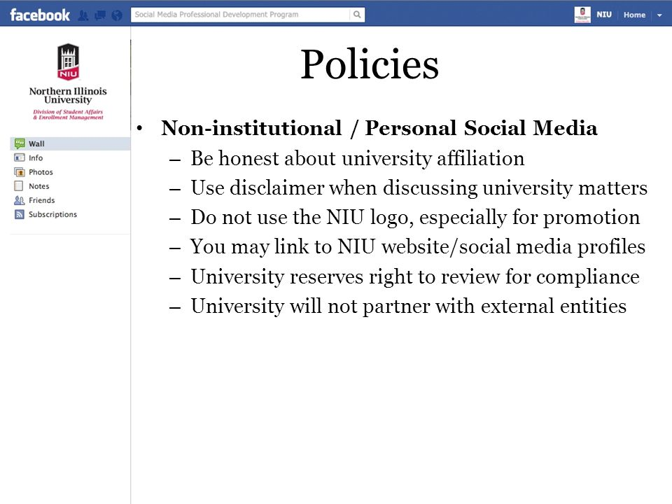 Policies Non-institutional / Personal Social Media – Be honest about university affiliation – Use disclaimer when discussing university matters – Do not use the NIU logo, especially for promotion – You may link to NIU website/social media profiles – University reserves right to review for compliance – University will not partner with external entities