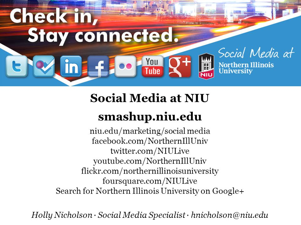 Social Media at NIU smashup.niu.edu niu.edu/marketing/social media facebook.com/NorthernIllUniv twitter.com/NIULive youtube.com/NorthernIllUniv flickr.com/northernillinoisuniversity foursquare.com/NIULive Search for Northern Illinois University on Google+ Holly Nicholson ∙ Social Media Specialist ∙ hnicholson@niu.edu