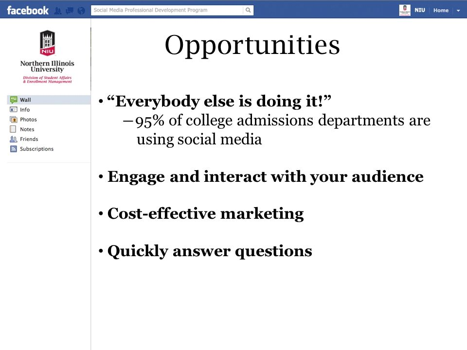 """Opportunities """"Everybody else is doing it!"""" ―95% of college admissions departments are using social media Engage and interact with your audience Cost-"""