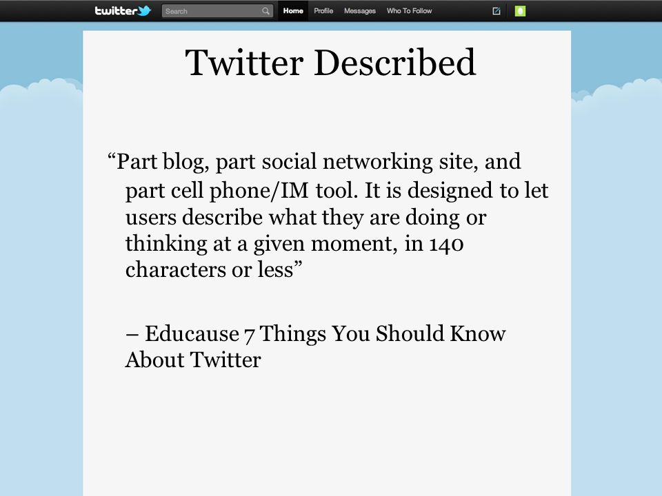 Twitter Described Part blog, part social networking site, and part cell phone/IM tool.