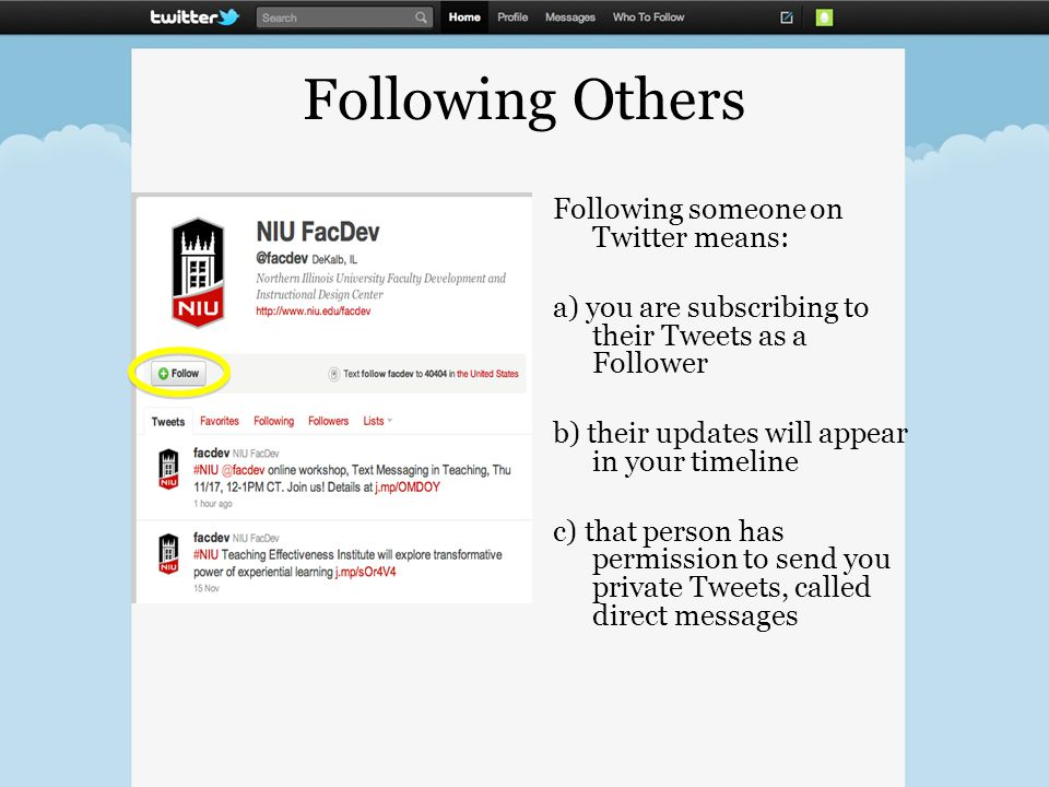 Following Others Following someone on Twitter means: a) you are subscribing to their Tweets as a Follower b) their updates will appear in your timeline c) that person has permission to send you private Tweets, called direct messages