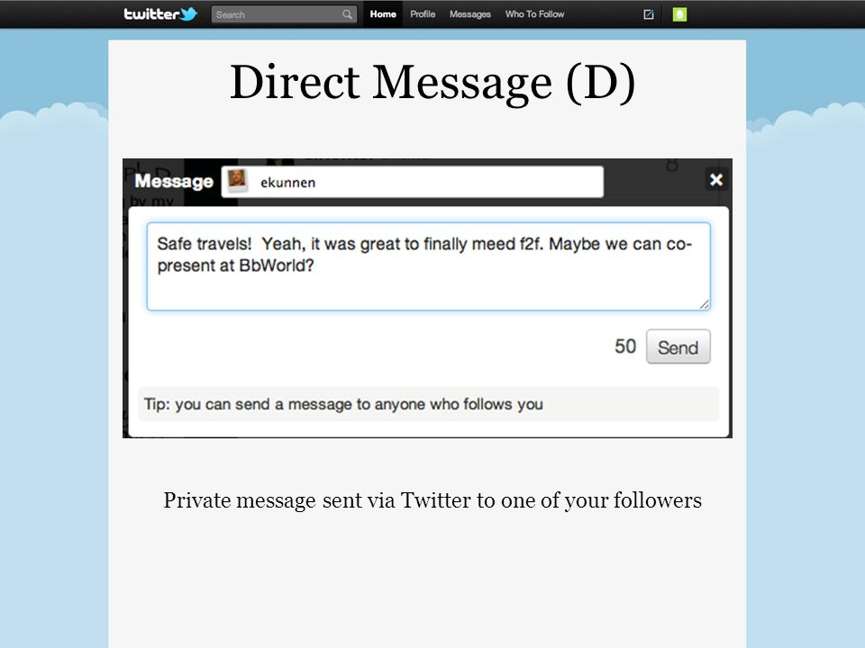 Direct Message (D) Private message sent via Twitter to one of your followers