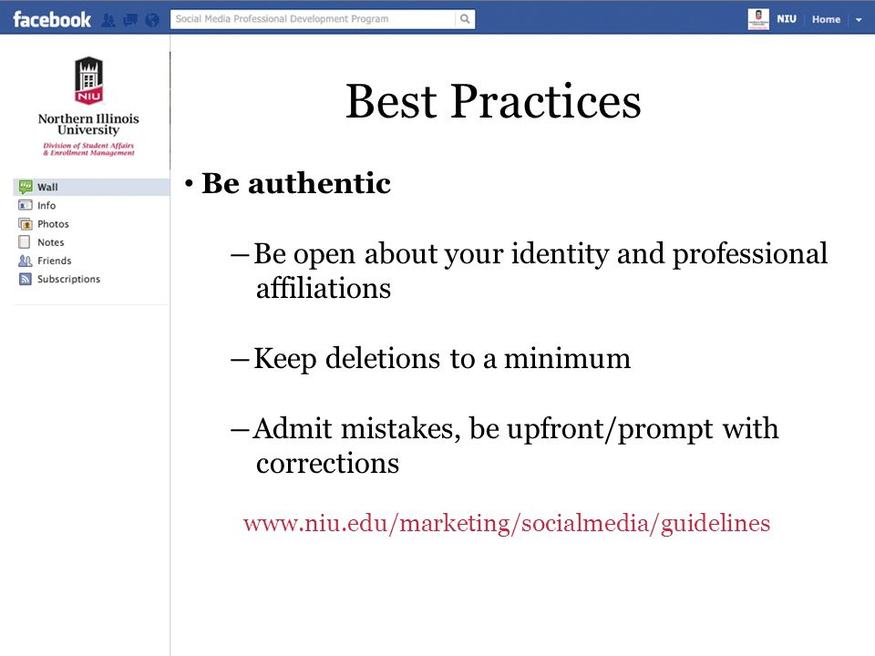 Best Practices Be authentic ―Be open about your identity and professional affiliations ―Keep deletions to a minimum ―Admit mistakes, be upfront/prompt with corrections www.niu.edu/marketing/socialmedia/guidelines