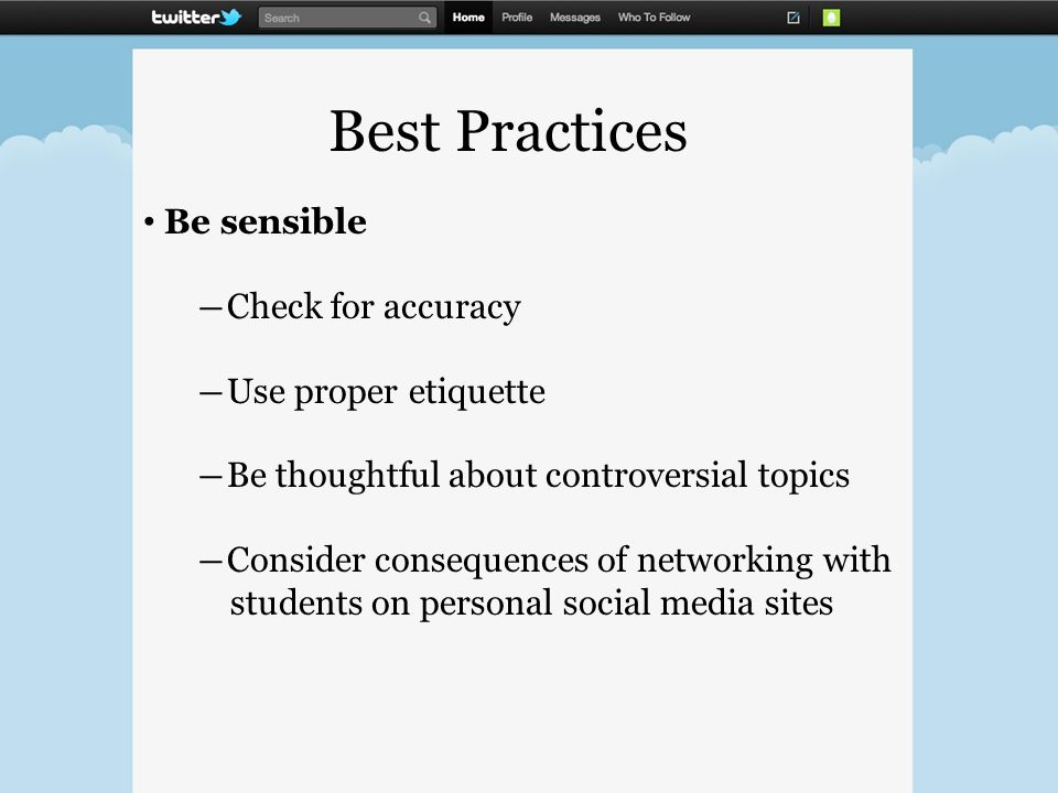 Best Practices Be sensible ―Check for accuracy ―Use proper etiquette ―Be thoughtful about controversial topics ―Consider consequences of networking with students on personal social media sites