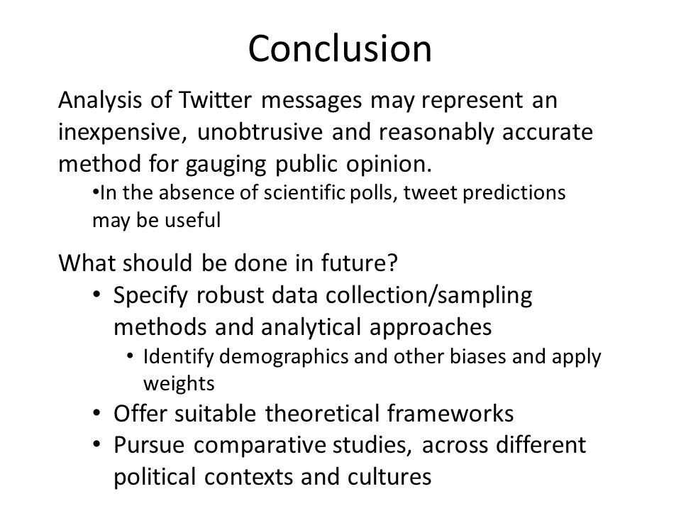 Conclusion Analysis of Twitter messages may represent an inexpensive, unobtrusive and reasonably accurate method for gauging public opinion.
