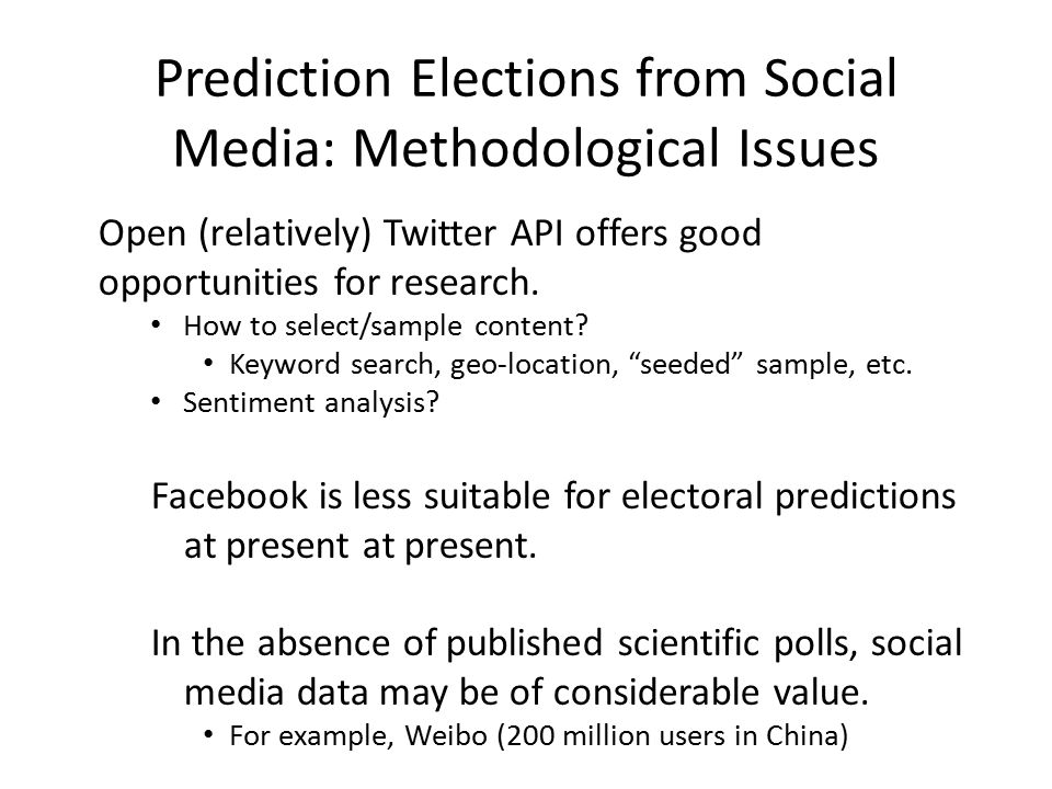 Prediction Elections from Social Media: Methodological Issues Open (relatively) Twitter API offers good opportunities for research.