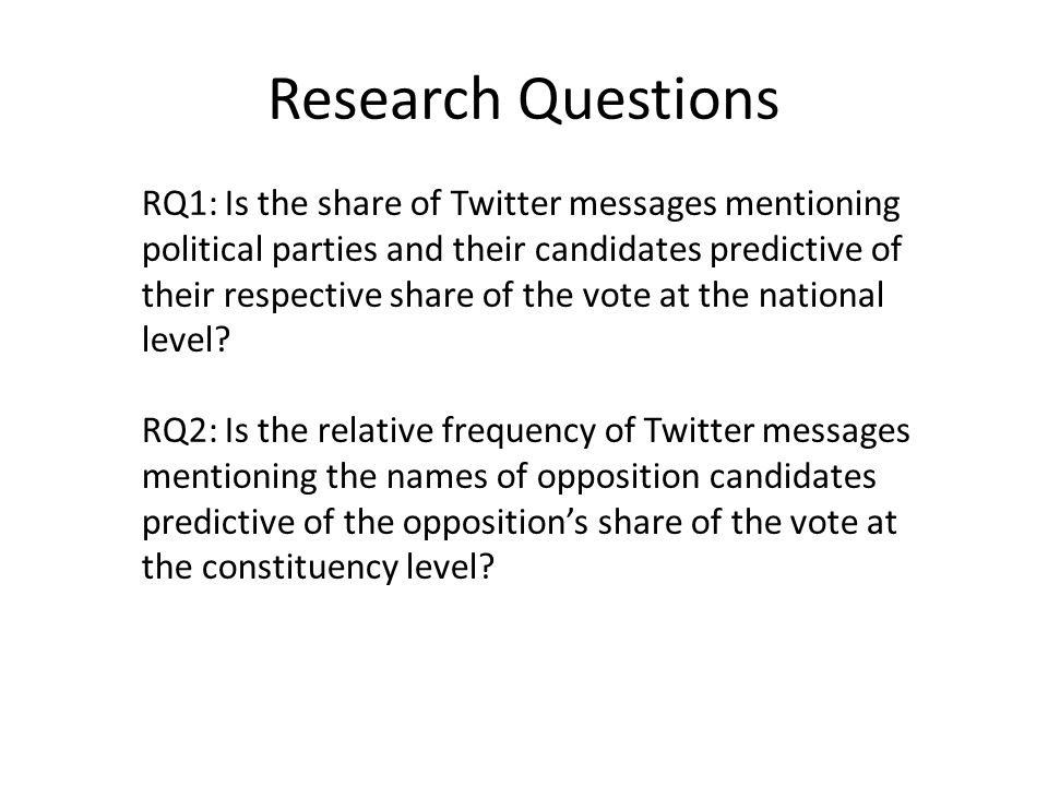 Research Questions RQ1: Is the share of Twitter messages mentioning political parties and their candidates predictive of their respective share of the vote at the national level.