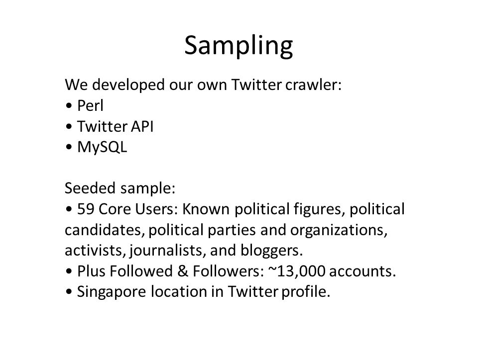 Sampling We developed our own Twitter crawler: Perl Twitter API MySQL Seeded sample: 59 Core Users: Known political figures, political candidates, political parties and organizations, activists, journalists, and bloggers.