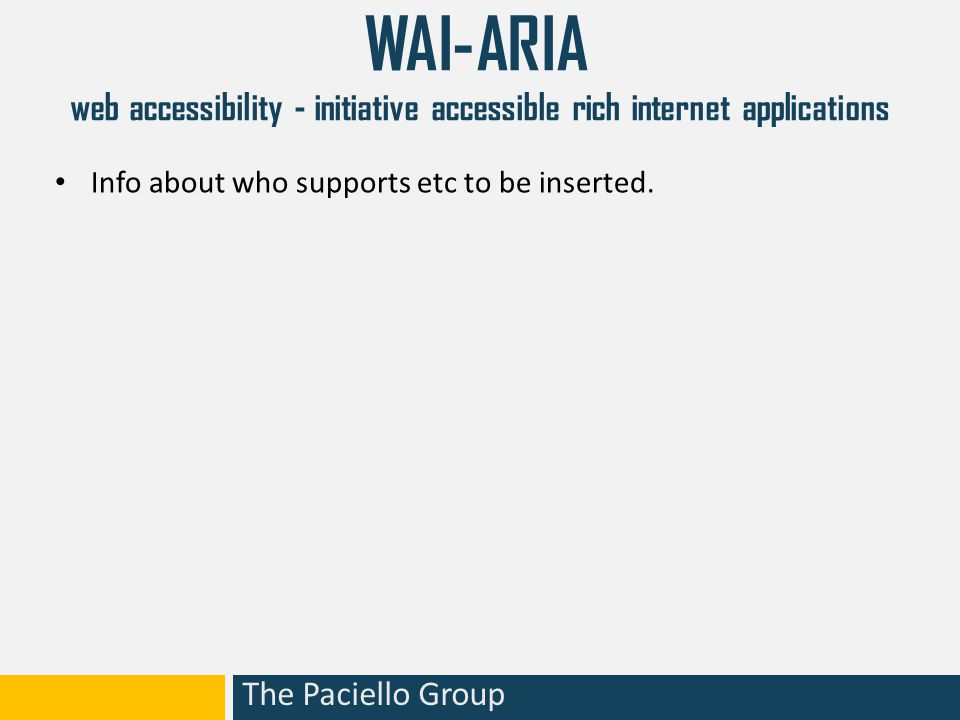 The Paciello Group WAI-ARIA web accessibility - initiative accessible rich internet applications Info about who supports etc to be inserted.