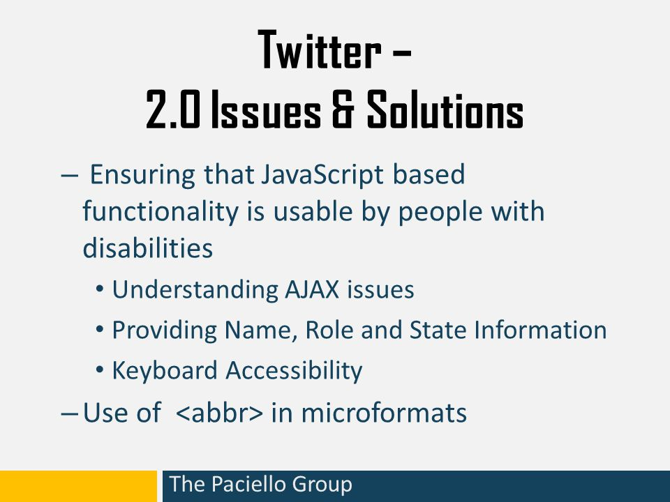 The Paciello Group Twitter – 2.0 Issues & Solutions – Ensuring that JavaScript based functionality is usable by people with disabilities Understanding AJAX issues Providing Name, Role and State Information Keyboard Accessibility – Use of in microformats