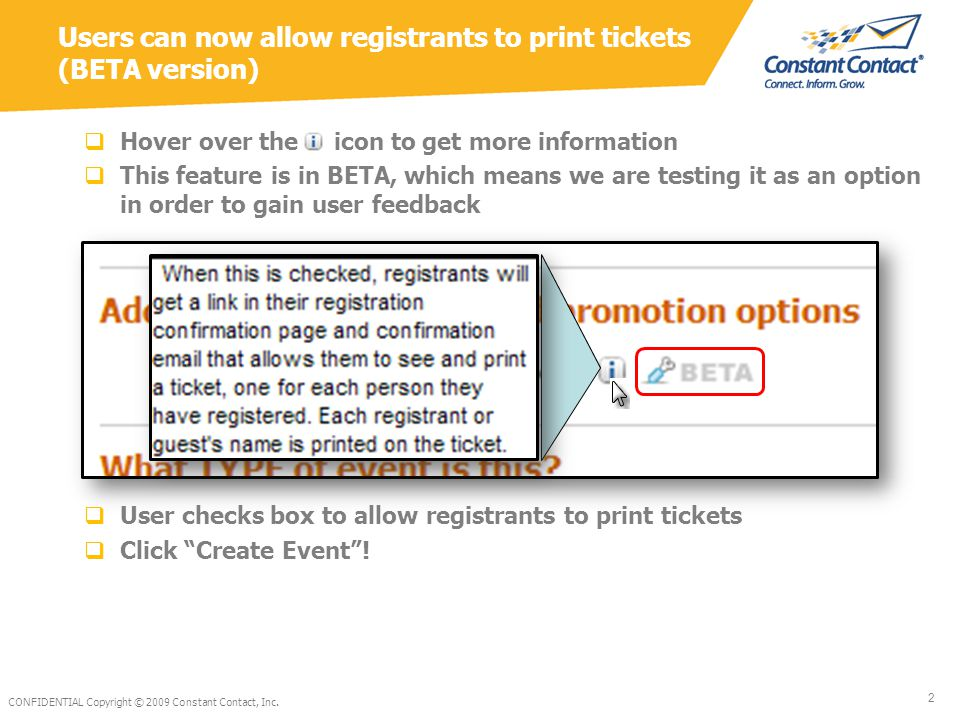  Once someone has registered for the event, they will be able to view and print their tickets from: The Registration Confirmation Page The Confirmation Email they receive  Clicking either of these links will open a window with a ticket for the registrant as well as each guest (if any) CONFIDENTIAL Copyright © 2010Constant Contact, Inc.